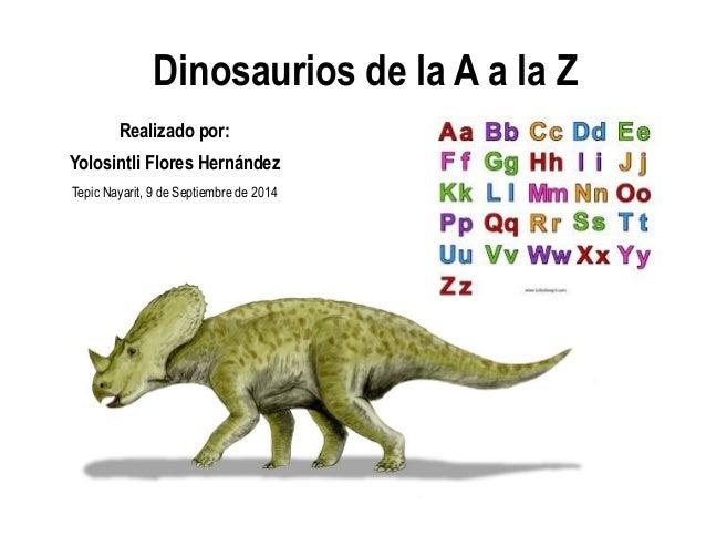 Dinosaurios de la A a la Z  Realizado por:  Yolosintli Flores Hernández  Tepic Nayarit, 9 de Septiembre de 2014