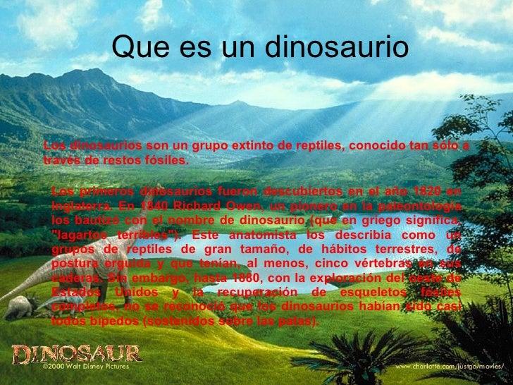 Que es un dinosaurio Los dinosaurios son un grupo extinto de reptiles, conocido tan sólo a través de restos fósiles.  Los ...