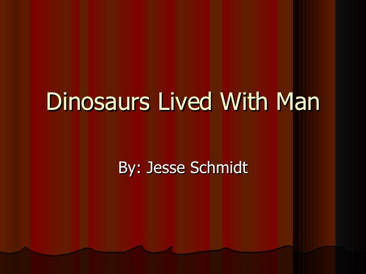 Dinosaurs Lived With Man By: Jesse Schmidt