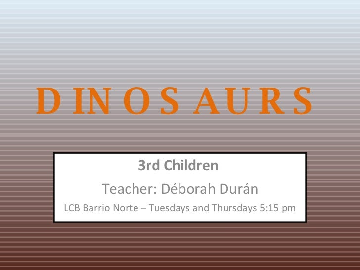 DINOSAURS 3rd Children  Teacher: Déborah Durán LCB Barrio Norte – Tuesdays and Thursdays 5:15 pm