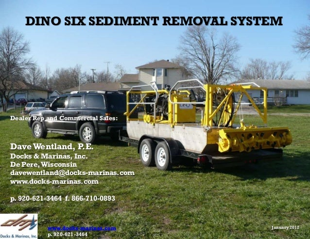 DINO SIX SEDIMENT REMOVAL SYSTEMDealer Rep and Commercial Sales:Dave Wentland, P.E.Docks & Marinas, Inc.De Pere, Wisconsin...