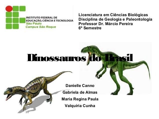 Licenciatura em Ciências Biológicas Disciplina de Geologia e Paleontologia Professor Dr. Márcio Pereira 6º Semestre  Dinos...