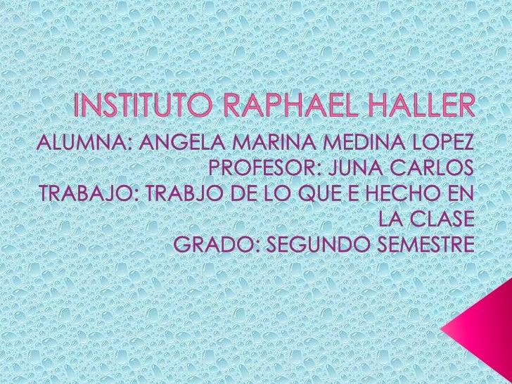 INSTITUTO RAPHAEL HALLER <br />ALUMNA: ANGELA MARINA MEDINA LOPEZ <br />PROFESOR: JUNA CARLOS <br />TRABAJO: TRABJO DE LO ...
