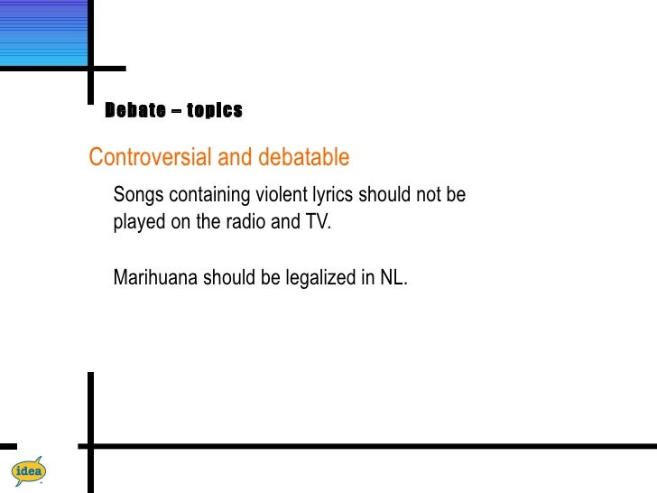 Debate – topicsControversial and debatable  Songs containing violent lyrics should not be  played on the radio and TV.  Ma...