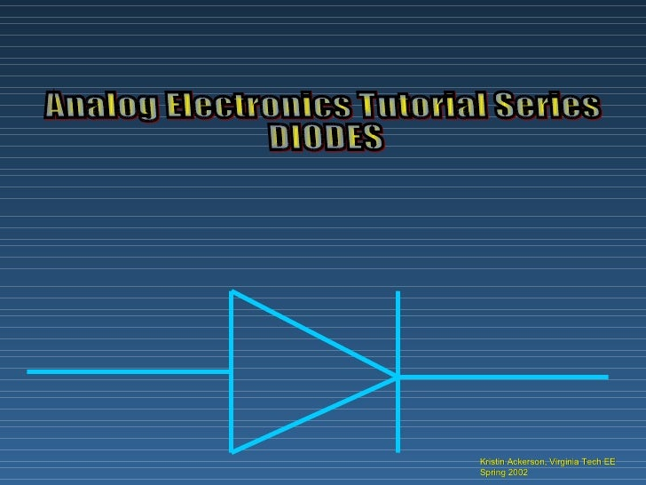 Kristin Ackerson, Virginia Tech EE Spring 2002 Analog Electronics Tutorial Series DIODES