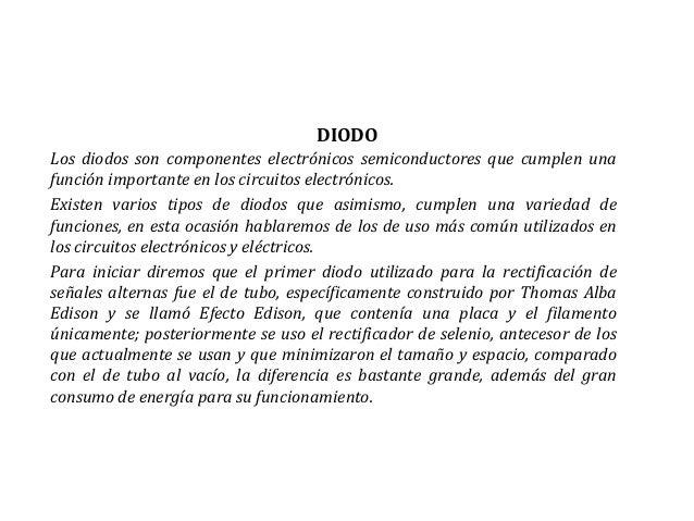 DIODOLos diodos son componentes electrónicos semiconductores que cumplen unafunción importante en los circuitos electrónic...