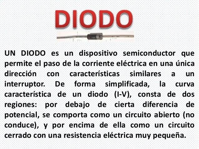 UN DIODO es un dispositivo semiconductor quepermite el paso de la corriente eléctrica en una únicadirección con caracterís...