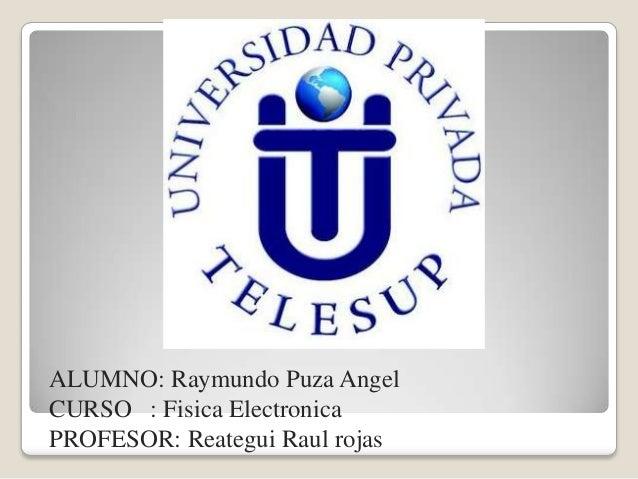 ALUMNO: Raymundo Puza Angel CURSO : Fisica Electronica PROFESOR: Reategui Raul rojas