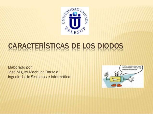 CARACTERÍSTICAS DE LOS DIODOS Elaborado por: José Miguel Machuca Barzola Ingeniería de Sistemas e Informática