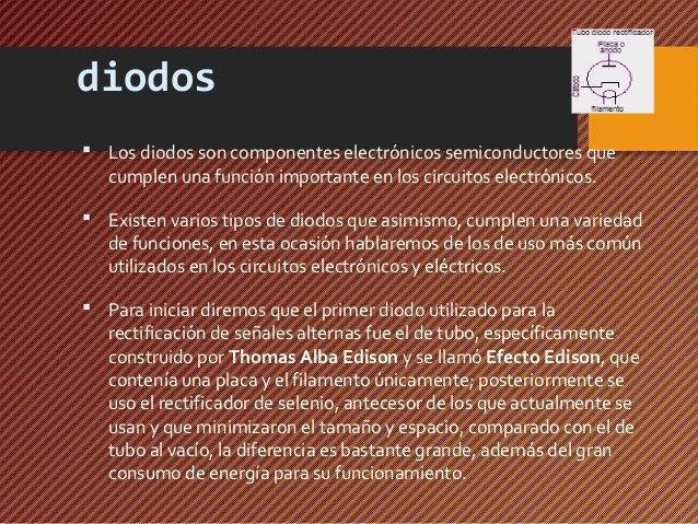 diodos   Los diodos son componentes electrónicos semiconductores que  cumplen una función importante en los circuitos ele...