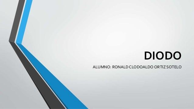 DIODO ALUMNO: RONALD CLODOALDO ORTIZ SOTELO