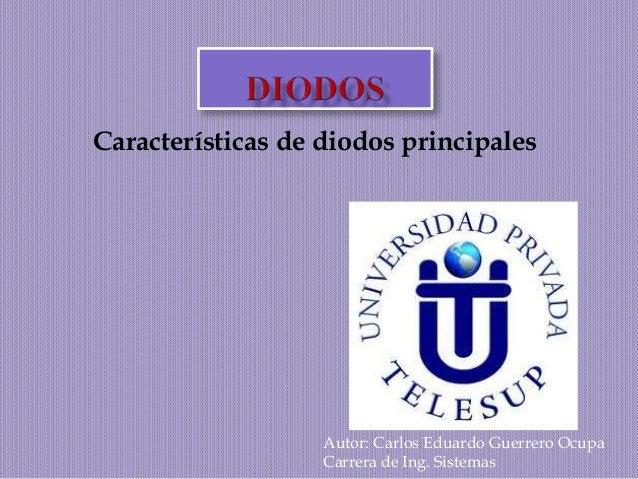 Características de diodos principales  Autor: Carlos Eduardo Guerrero Ocupa  Carrera de Ing. Sistemas