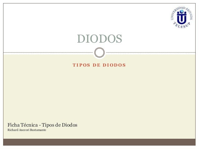DIODOS                             TIPOS DE DIODOSFicha Técnica - Tipos de DiodosRichard Anccori Bustamante