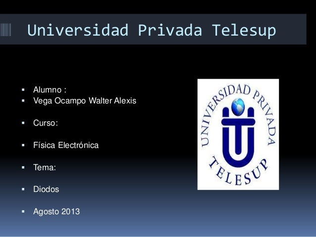 Universidad Privada Telesup  Alumno :  Vega Ocampo Walter Alexis  Curso:  Física Electrónica  Tema:  Diodos  Agosto...