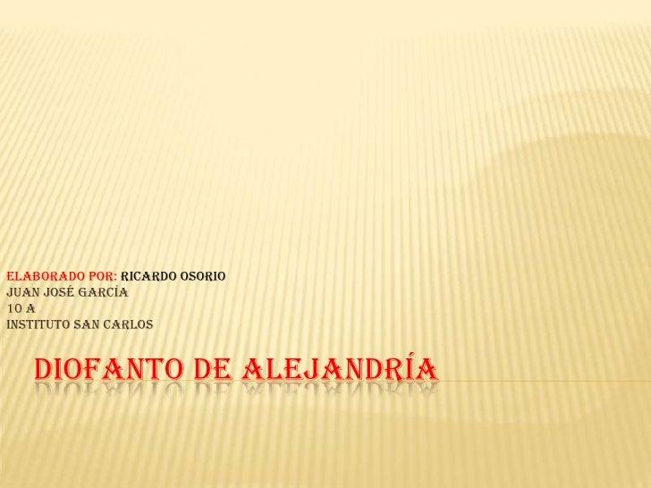 Diofanto De Alejandría <br />Elaborado por: Ricardo Osorio<br />Juan José García<br />10 a<br />Instituto SAN CARLOS<br />