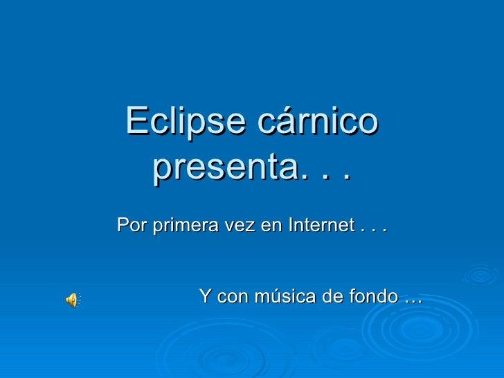 Eclipse cárnico presenta. . . Por primera vez en Internet . . . Y con música de fondo …
