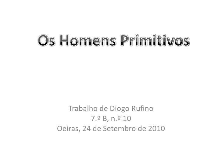 Trabalho de Diogo Rufino<br />7.º B, n.º 10<br />Oeiras, 24 de Setembro de 2010<br />Os Homens Primitivos<br />