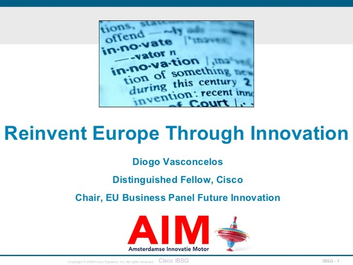 Reinvent Europe Through Innovation Diogo Vasconcelos Distinguished Fellow, Cisco Chair, EU Business Panel Future Innovation