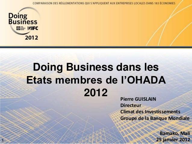 Doing Business dans les Etats membres de l'OHADA 2012 1 Pierre GUISLAIN Directeur Climat des Investissements Groupe de la ...