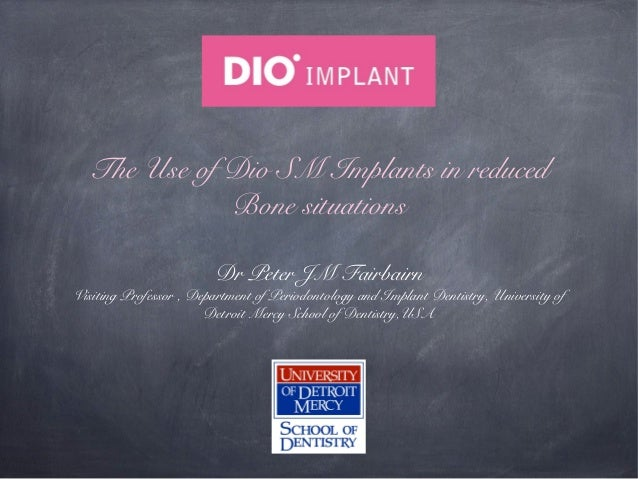 The Use of Dio SM Implants in reduced Bone situations Dr Peter JM Fairbairn  Visiting Professor , Department of Periodonto...