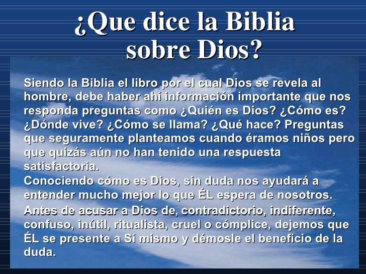 ¿Que dice la Biblia sobre  Dios? Siendo la Biblia el libro por el cual Dios se revela al hombre, debe haber ahí informació...
