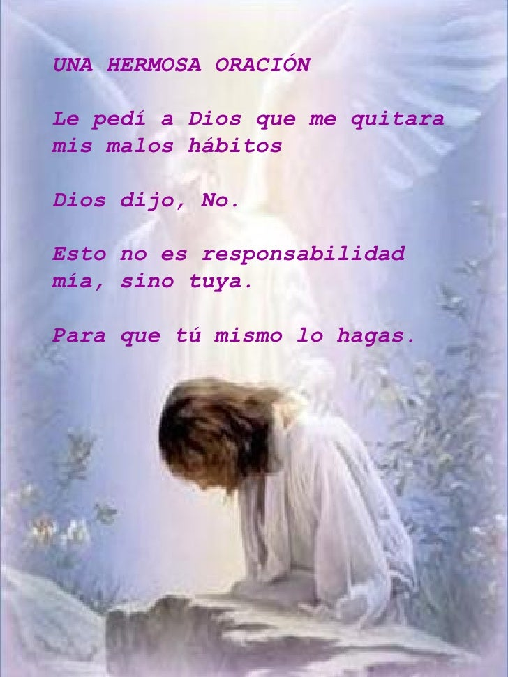 UNA HERMOSA ORACIÓN Le pedí a Dios que me quitara mis malos hábitos Dios dijo, No. Esto no es responsabilidad mía, sino tu...
