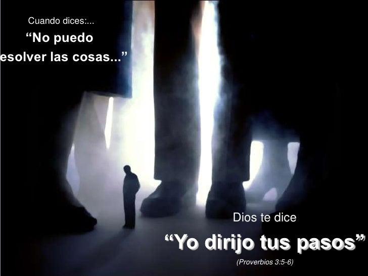 """Cuando dices:...<br />""""No puedo <br />resolver las cosas...""""<br />Dios te dice<br />""""Yo dirijo tus pasos""""<br />(Proverbios..."""