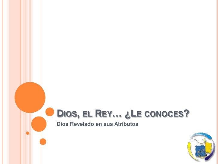 Dios, el Rey… ¿Le conoces?<br />Dios Revelado en sus Atributos<br />
