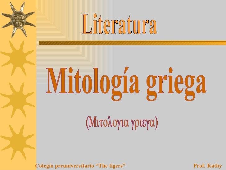 """Literatura Mitología griega (Mitologia griega) Colegio preuniversitario """"The tigers""""   Prof. Kathy Esquía F."""