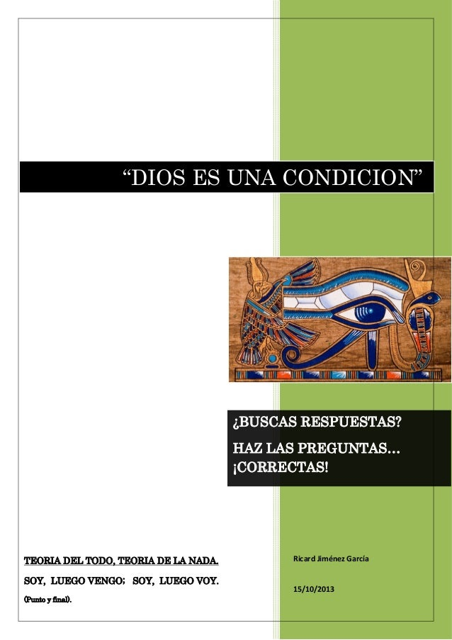"""""""DIOS ES UNA CONDICION""""  ¿BUSCAS RESPUESTAS? HAZ LAS PREGUNTAS… ¡CORRECTAS!  TEORIA DEL TODO, TEORIA DE LA NADA. SOY, LUEG..."""