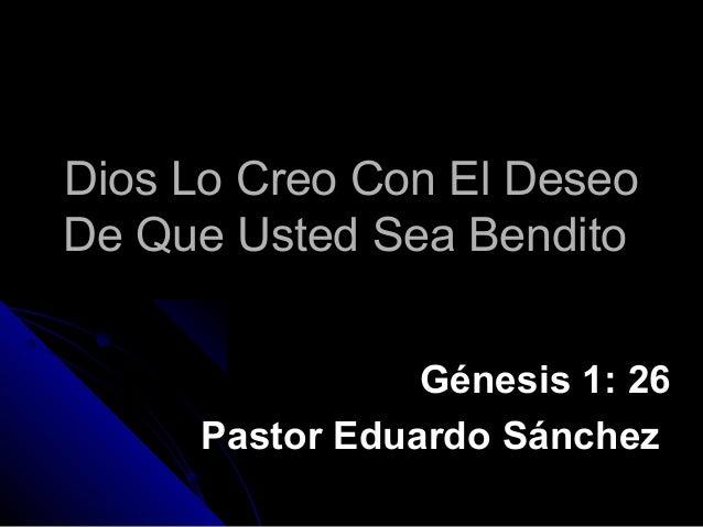 Dios Lo Creo Con El Deseo De Que Usted Sea Bendito Génesis 1: 26 Pastor Eduardo Sánchez