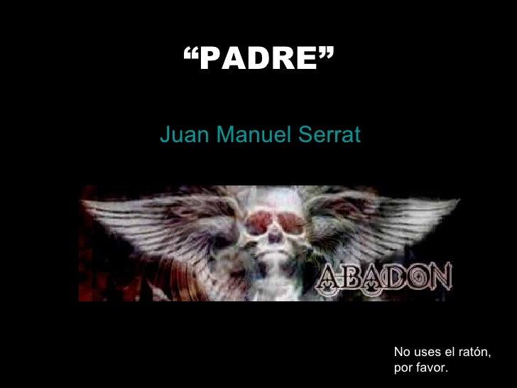 """"""" PADRE"""" Juan Manuel Serrat No uses el ratón, por favor."""