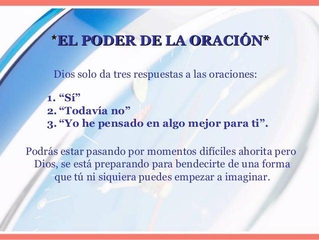**EL PODER DE LA ORACIÓNEL PODER DE LA ORACIÓN** Dios solo da tres respuestas a las oraciones: Podrás estar pasando por mo...