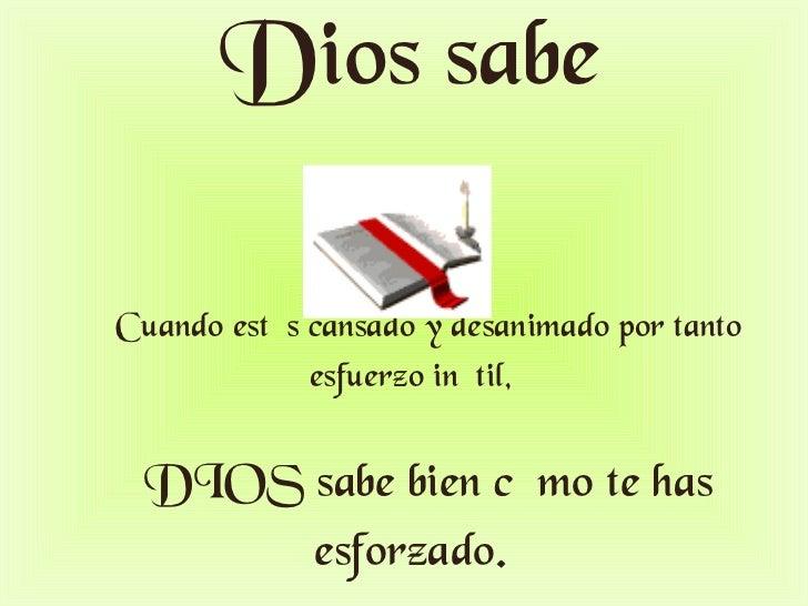 Dios sabe     Cuando estés cansado y desanimado por tanto esfuerzo inútil,   DIOS sabe bien c ó mo te has esforzado.