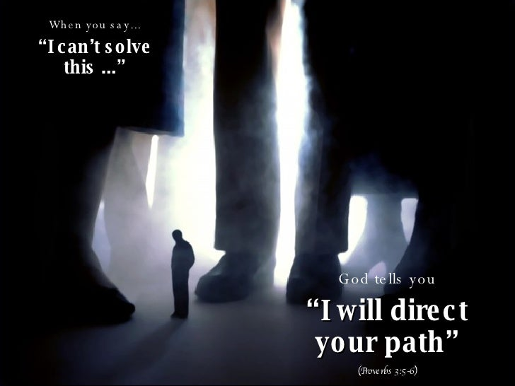 "When you say... "" I can't solve this ..."" God tells you "" I will direct your path"" (Proverbs 3:5-6)"
