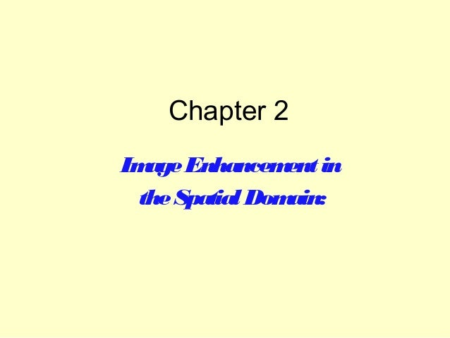 Chapter 2 Im Enhancem in age ent the Spatial Dom ain: