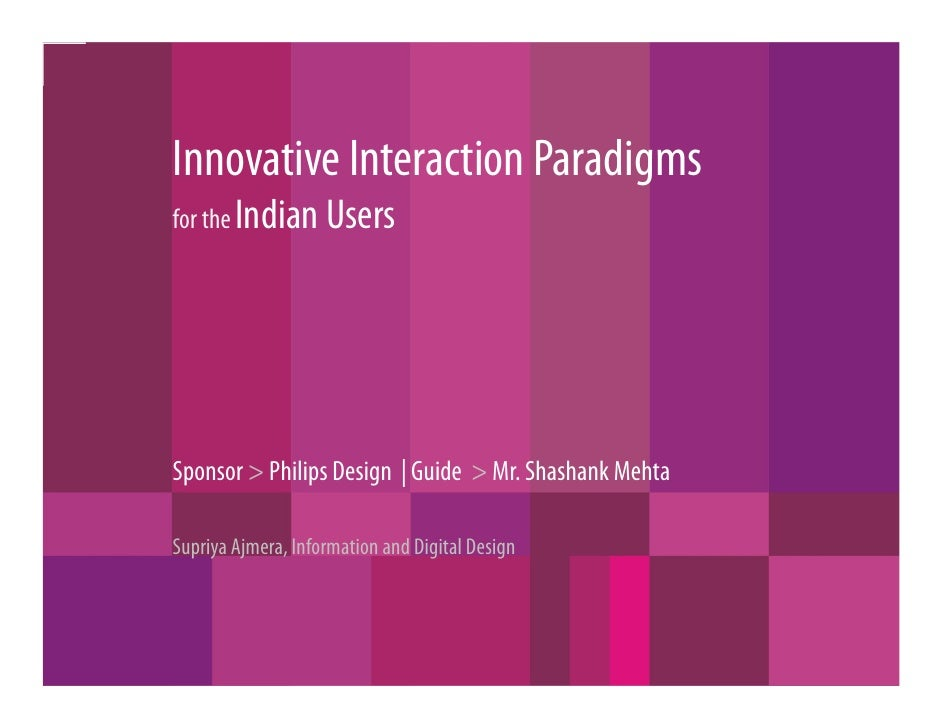 Innovative Interaction Paradigms for the Indian Users     Sponsor > Philips Design | Guide > Mr. Shashank Mehta  Supriya A...