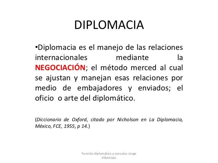 DIPLOMACIA<br /><ul><li>Diplomacia es el manejo de las relaciones internacionales mediante la NEGOCIACIÓN; el método merce...