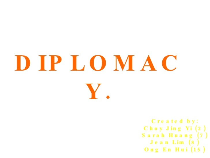 DIPLOMACY. Created by: Choy Jing Yi (2) Sarah Huang (7) Jean Lim (8) Ong En Hui (15)