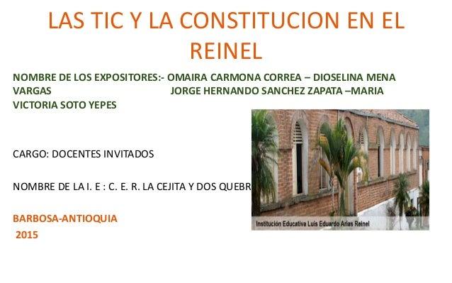 LAS TIC Y LA CONSTITUCION EN EL REINEL NOMBRE DE LOS EXPOSITORES:- OMAIRA CARMONA CORREA – DIOSELINA MENA VARGAS JORGE HER...