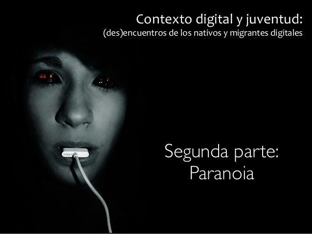 Contexto  digital  y  juventud:  (des)encuentros  de  los  nativos  y  migrantes  digitales  Segunda parte:  ! Paranoia