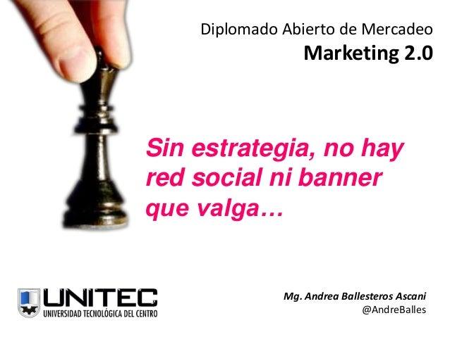 Diplomado Abierto de MercadeoMarketing 2.0Sin estrategia, no hayred social ni bannerque valga…Mg. Andrea Ballesteros Ascan...