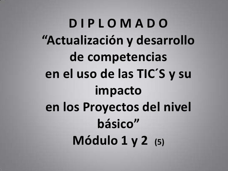 """D I P L O M A D O""""Actualización y desarrollo de competenciasen el uso de las TIC´S y su impacto <br />en los Proyectos del..."""