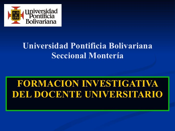 Universidad Pontificia Bolivariana Seccional Montería FORMACION INVESTIGATIVA DEL DOCENTE UNIVERSITARIO