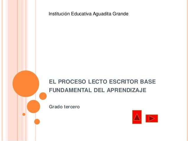 Institución Educativa Aguadita Grande  EL PROCESO LECTO ESCRITOR BASE  FUNDAMENTAL DEL APRENDIZAJE  Grado tercero