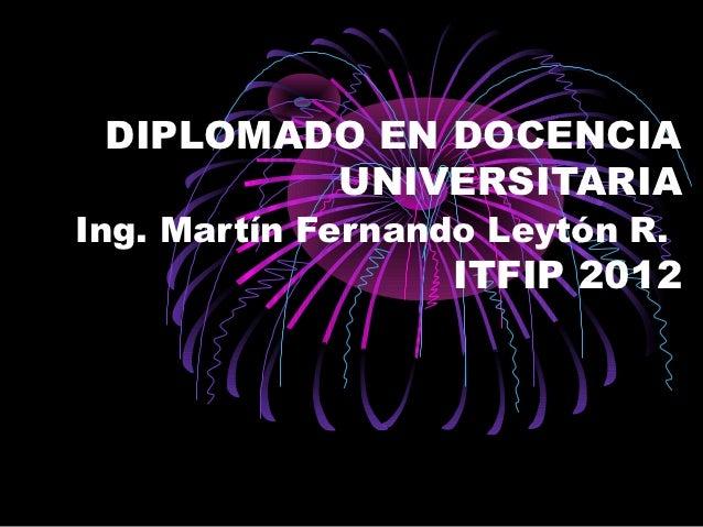DIPLOMADO EN DOCENCIA         UNIVERSITARIAIng. Martín Fernando Leytón R.                   ITFIP 2012