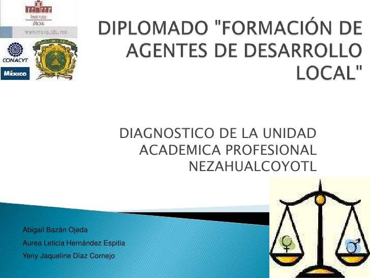 """DIPLOMADO """"FORMACIÓN DE AGENTES DE DESARROLLO LOCAL"""" <br />DIAGNOSTICO DE LA UNIDAD ACADEMICA PROFESIONAL NEZAHUALCOYOTL<b..."""