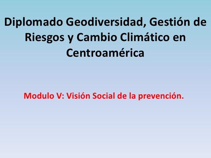 Diplomado Geodiversidad, Gestión de    Riesgos y Cambio Climático en           Centroamérica   Modulo V: Visión Social de ...