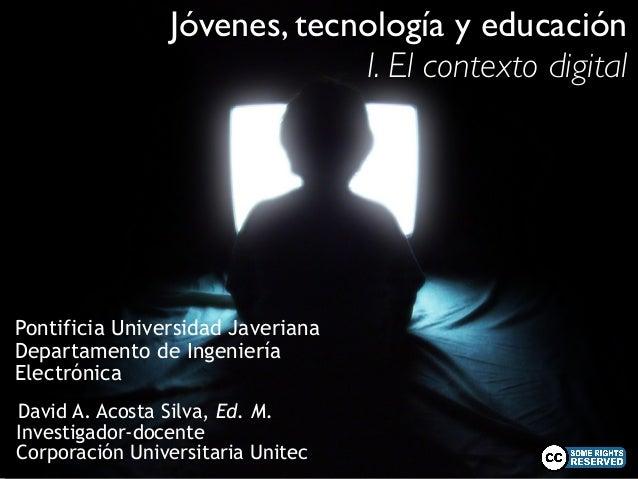 Jóvenes, tecnología y educación  Pontificia Universidad Javeriana  Departamento de Ingeniería  Electrónica  David A. Acost...