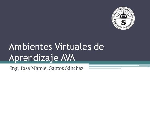 Ambientes Virtuales de Aprendizaje AVA Ing. José Manuel Santos Sánchez